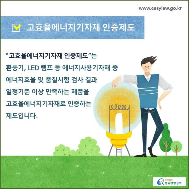 """고효율에너지기자재 인증제도 """"고효율에너지기자재 인증제도""""는 환풍기, LED 램프 등 에너지사용기자재 중  에너지효율 및 품질시험 검사 결과 일정기준 이상 만족하는 제품을 고효율에너지기자재로 인증하는  제도입니다."""